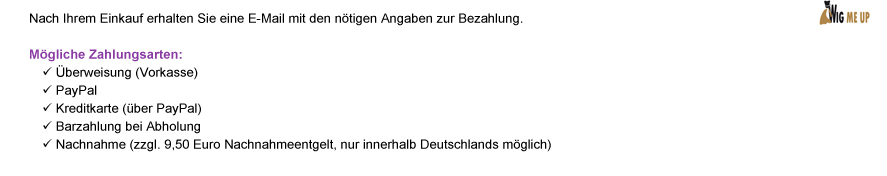 Nach Ihrem Einkauf erhalten Sie eine E-Mail mit den ntigen Angaben zur Bezahlung. Mgliche Zahlungsarten: | berweisung (Vorkasse) | PayPal | Kreditkarte (ber PayPal) | Barzahlung bei Abholung | Nachnahme (zzgl. 9,50 Euro Nachnahmeentgelt, nur innerhalb Deutschlands mglich)
