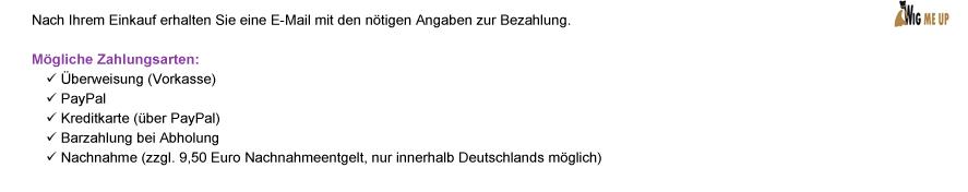 Nach Ihrem Einkauf erhalten Sie eine E-Mail mit den nötigen Angaben zur Bezahlung. Mögliche Zahlungsarten: | Überweisung (Vorkasse) | PayPal | Kreditkarte (über PayPal) | Barzahlung bei Abholung | Nachnahme (zzgl. 9,50 Euro Nachnahmeentgelt, nur innerhalb Deutschlands möglich)
