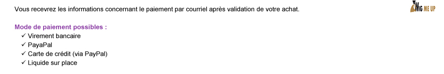 Vous recevrez les informations concernant le paiement par courriel aprs validation de votre achat. Mode de paiement possibles: Virement bancaire | PayaPal | Carte de crdit (via PayPal) | Liquide sur place