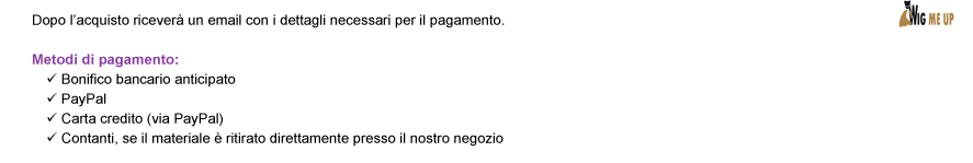 Dopo lacquisto ricever un email con i dettagli necessari per il pagamento. Metodi di pagamento: Bonifico bancario anticipato | PayPal | Carta credito (via PayPal) | Contanti, se il materiale  ritirato direttamente presso il nostro negozio